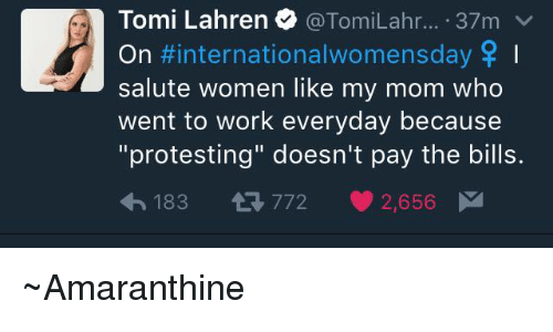 """Womensday: Tomi Lahren TomiLahr  37m  v  On #international womensday SP I  salute women like my mom who  went to work everyday because  """"protesting"""" doesn't pay the bills.  h 183 t 772  2,656 M ~Amaranthine"""