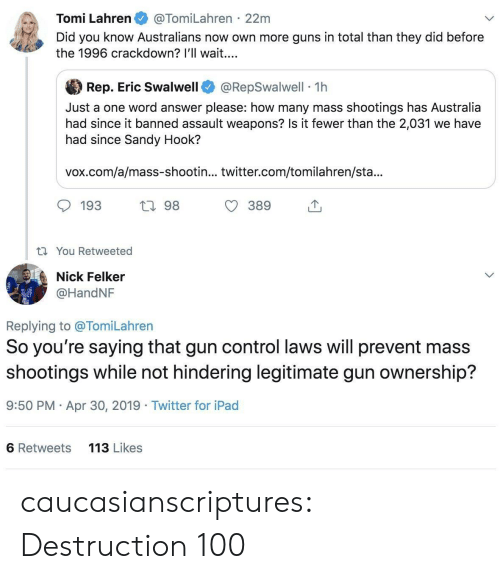 gun control: Tomi Lahren@TomiLahren 22m  Did you know Australians now own more guns in total than they did before  the 1996 crackdown? l'll wait...  參Rep. Eric Swalwell @RepSwalwell-1 h  Just a one word answer please: how many mass shootings has Australia  had since it banned assault weapons? Is it fewer than the 2,031 we have  had since Sandy Hook?  vox.com/a/mass-shootin... twitter.com/tomilahren/sta...  193  h 98  t You Retweeted  Nick Felker  @HandNF  Replying to @TomiLahren  So you' re saying that gun control laws Will prevent mass  shootings while not hindering legitimate gun ownership?  9:50 PM Apr 30, 2019 Twitter for iPad  6 Retweets  113 Likes caucasianscriptures: Destruction 100