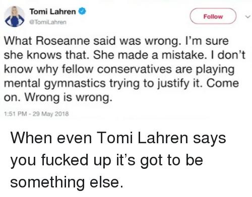 Gymnastics: Tomi Lahren  @TomiLahren  Follow  What Roseanne said was wrong. I'm sure  she knows that. She made a mistake. I don't  know why fellow conservatives are playing  mental gymnastics trying to justify it. Come  on. Wrong is wrong.  :51 PM-29 May 2018 <p>When even Tomi Lahren says you fucked up it's got to be something else.</p>