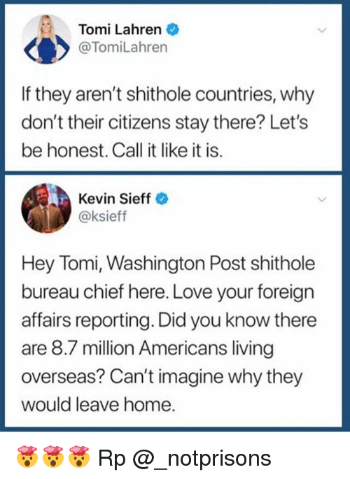 Love, Memes, and Home: Tomi Lahren  @TomiLahren  If they aren't shithole countries, why  don't their citizens stay there? Let's  be honest. Call it like it is.  Kevin Sieff  @ksieff  Hey Tomi, Washington Post shithole  bureau chief here. Love your foreign  affairs reporting. Did you know there  are 8.7 million Americans living  overseas? Can't imagine why they  would leave home 🤯🤯🤯 Rp @_notprisons