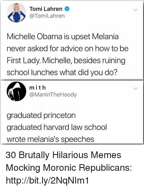 Michelle Obama: Tomi Lahren  @TomiLahren  Michelle Obama is upset Melania  never asked for advice on how to be  First Lady. Michelle, besides ruining  school lunches what did you do?  m ith  @ManlnTheHoody  graduated princeton  graduated harvard law school  wrote melania's speeches 30 Brutally Hilarious Memes Mocking Moronic Republicans: http://bit.ly/2NqNIm1