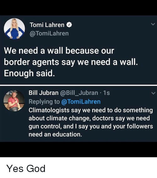 gun control: Tomi Lahren  @TomiLahren  We need a wall because our  border agents say we need a wall.  Enough said.  Bill Jubran @Bill_Jubran 1s  Replying to @TomiLahren  Climatologists say we need to do something  about climate change, doctors say we need  gun control, and I say you and your followers  need an education. Yes God