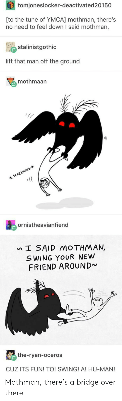 mothman: tomjoneslocker-deactivated20150  [to the tune of YMCA] mothman, there's  no need to feel down I said mothman,  stalinistgothic  lift that man off the ground  mothmaan  Ir  s0  (C  ornistheavianfiend  I SAID MOTHMAN,  S WING YOUR NEw  FRIEND AROUND  the-ryan-oceros  CUZ ITS FUN! TO! SWING! A! HU-MAN! Mothman, there's a bridge over there