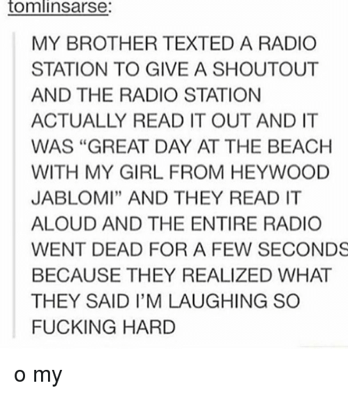 """radio station: tomlin Sarse:  MY BROTHER TEXTED A RADIO  STATION TO GIVE A SHOUTOUT  AND THE RADIO STATION  ACTUALLY READ IT OUT AND IT  WAS """"GREAT DAY AT THE BEACH  WITH MY GIRL FROM HEYWOOD  JABLOMI"""" AND THEY READ IT  ALOUD AND THE ENTIRE RADIO  WENT DEAD FOR A FEW SECONDS  BECAUSE THEY REALIZED WHAT  THEY SAID I'M LAUGHING SO  FUCKING HARD o my"""