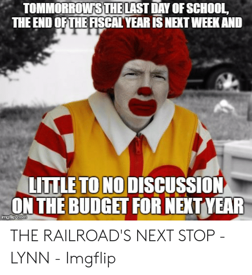 School, Budget, and Com: TOMMORROWSTHE LAST DAY OF SCHOOL,  THE END OF THE FISCAL YEAR IS NEXT WEEK AND  LITTLE TO NO DISCUSSION  ON THE BUDGET FOR NEXT YEAR  imgflip com THE RAILROAD'S NEXT STOP - LYNN - Imgflip