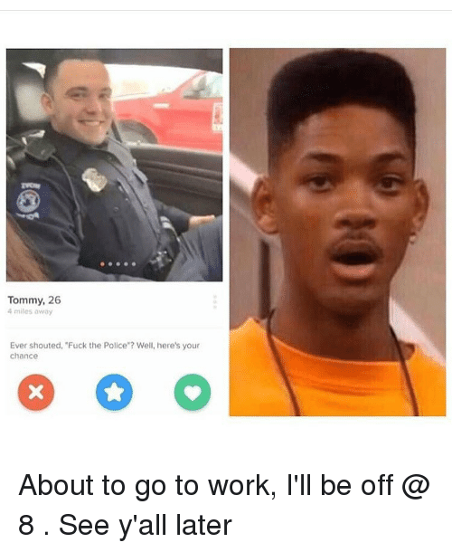 "Fuck the Police, Fucking, and Police: Tommy, 26  4 miles away  Ever shouted, ""Fuck the Police""? Well, here's your  chance About to go to work, I'll be off @ 8 . See y'all later"