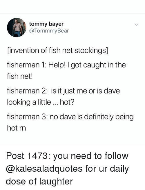 Daily Dose: tommy bayer  @TommmyBear  invention of fish net stockings]  fisherman 1: Help! I got caught in the  fish net.  fisherman 2: is it just me or is dave  looking a little hot?  fisherman 3: no dave is definitely being  hot rn Post 1473: you need to follow @kalesaladquotes for ur daily dose of laughter