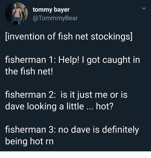 fisherman: tommy bayer  @TommmyBear  invention of fish net stockings]  fisherman 1: Help! I got caught in  the fish net!  fisherman 2: is it just me or is  dave looking a little hot?  fisherman 3: no dave is definitely  being hot rn