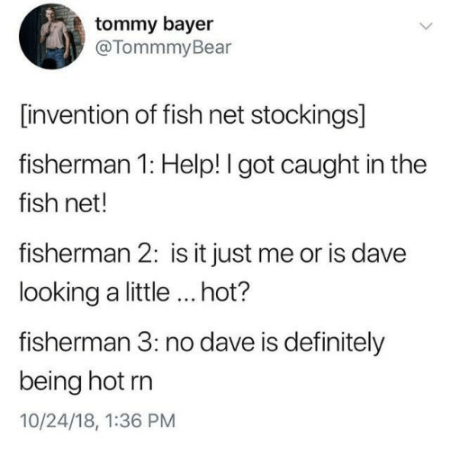 fisherman: tommy bayer  @TommmyBear  [invention of fish net stockings]  fisherman 1: Help! I got caught in the  fish net!  fisherman 2: is it just me or is dave  looking a little ...hot?  fisherman 3: no dave is definitely  being hot rn  10/24/18, 1:36 PM