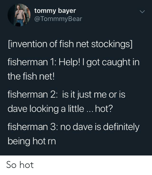 fisherman: tommy bayer  @TommmyBear  [invention of fish net stockings]  fisherman 1: Help! I got caught in  the fish net!  fisherman 2: is it just me or is  dave looking a little.. hot?  fisherman 3: no dave is definitely  being hot rn So hot