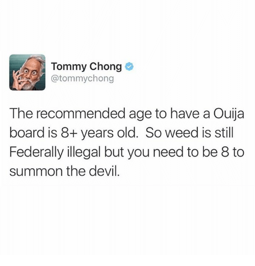 Summone: Tommy Chong  @tommychong  The recommended age to have a Ouija  board is 8+ years old. So weed is still  Federally illegal but you need to be 8 to  summon the devil