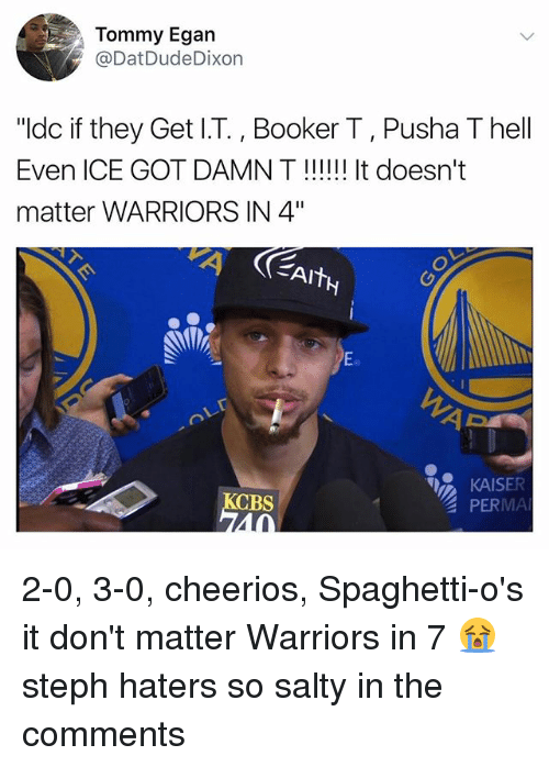 "Spaghetties: Tommy Egan  @DatDudeDixon  ""ldc if they Get I.T., Booker T, Pusha T hell  Even ICE GOT DAMN T!!! It doesn't  matter WARRIORS IN 4""  Eo  KAISER  PERMA  CBS  40 2-0, 3-0, cheerios, Spaghetti-o's it don't matter Warriors in 7 😭 steph haters so salty in the comments"