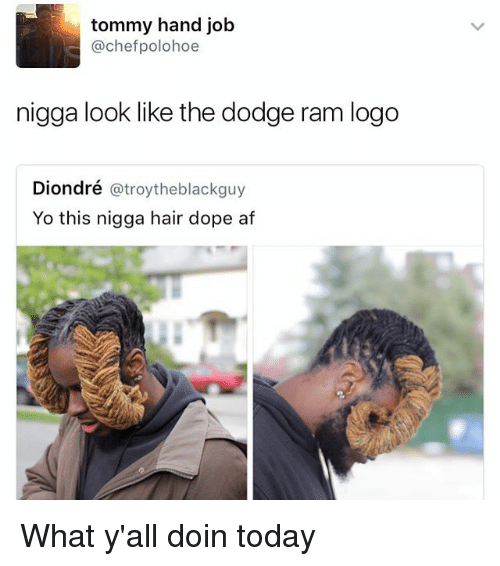 Af, Dope, and Yo: tommy hand job  @chefpolohoe  nigga look like the dodge ram logo  Diondré @troytheblackguy  Yo this nigga hair dope af What y'all doin today