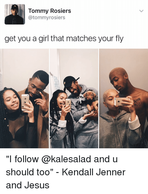 """Memes, Girl, and 🤖: Tommy Rosiers  atommyrosiers  get you a girl that matches your fly """"I follow @kalesalad and u should too"""" - Kendall Jenner and Jesus"""