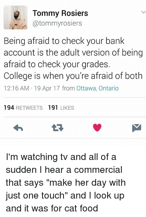 "College, Food, and Memes: Tommy Rosiers  @tommyrosiers  Being afraid to check your bank  account is the adult version of being  afraid to check your grades.  College is when you're afraid of both  12:16 AM 19 Apr 17 from Ottawa, Ontario  194 RETWEETS 191 LIKES I'm watching tv and all of a sudden I hear a commercial that says ""make her day with just one touch"" and I look up and it was for cat food"