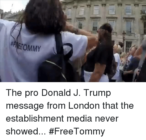 London, Trump, and Pro: TOMMY The pro Donald J. Trump message from London that the establishment media never showed... #FreeTommy