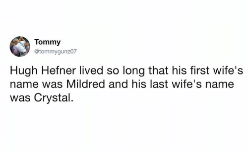 Dank, Hugh Hefner, and 🤖: Tommy  @tommygunz07  Hugh Hefner lived so long that his first wife's  name was Mildred and his last wife's name  was Crystal.