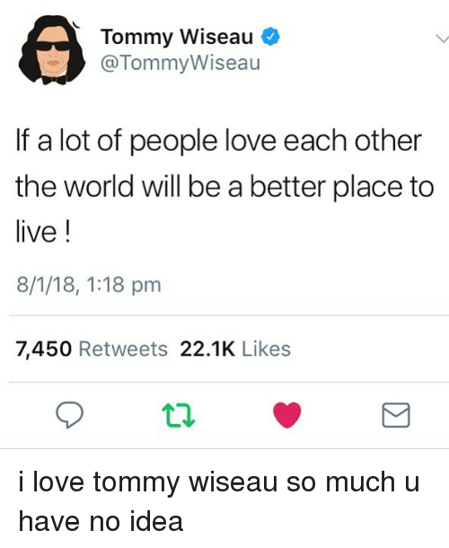 People That Love Each Other: Tommy Wiseau If A Lot Of People Love Each Other The World
