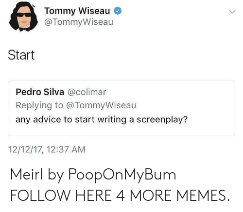 screenplay: Tommy Wiseau  @TommyWiseau  Start  Pedro Silva @colimar  Replying to @TommyWiseau  any advice to start writing a screenplay?  12/12/17, 12:37 AM Meirl by PoopOnMyBum FOLLOW HERE 4 MORE MEMES.