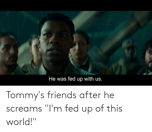 """fed up: Tommy's friends after he screams """"I'm fed up of this world!"""""""
