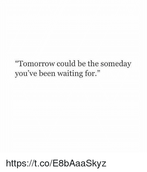 "Tomorrow, Girl Memes, and Waiting...: ""Tomorrow could be the someday  you've been waiting for."" https://t.co/E8bAaaSkyz"
