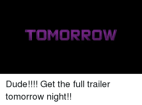 Memes, 🤖, and  Night: TOMORROW Dude!!!! Get the full trailer tomorrow night!!