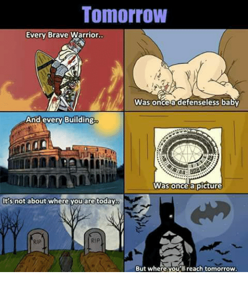 Memes, Brave, and Braves: Tomorrow  Every Brave Warrior.  Was once a defenseless baby  And every Building  Was once a picture  It's not about where you are today.  But where you  ll reach tomorrow