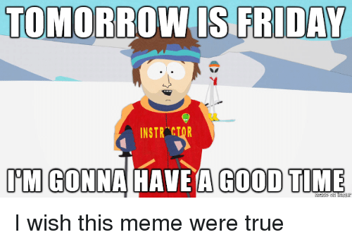 Tomorrow Is Friday: TOMORROW IS FRIDAY  INSTR CTOR  IM GONNAHAVE A GOOD TIME I wish this meme were true
