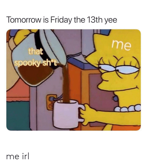 Tomorrow Is Friday: Tomorrow is Friday the 13th yee  me  that  spooky sht me irl