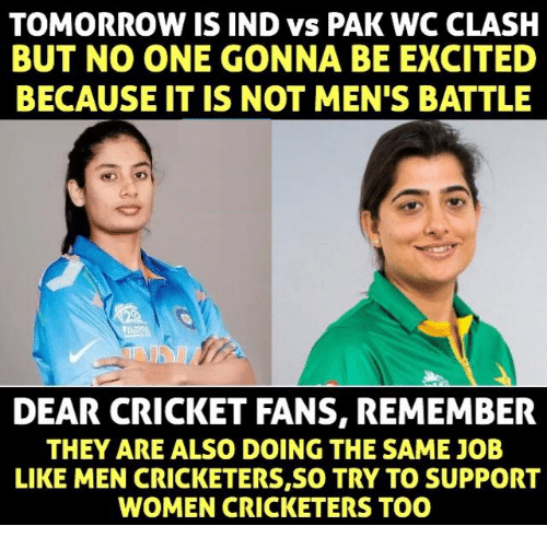 indded: TOMORROW IS IND vs PAK WC CLASH  BUT NO ONE GONNA BE EXCITED  BECAUSE IT IS NOT MEN'S BATTLE  DEAR CRICKET FANS, REMEMBER  THEY ARE ALSO DOING THE SAME JOB  LIKE MEN CRICKETERS,SO TRY TO SUPPORT  WOMEN CRICKETERS TOO