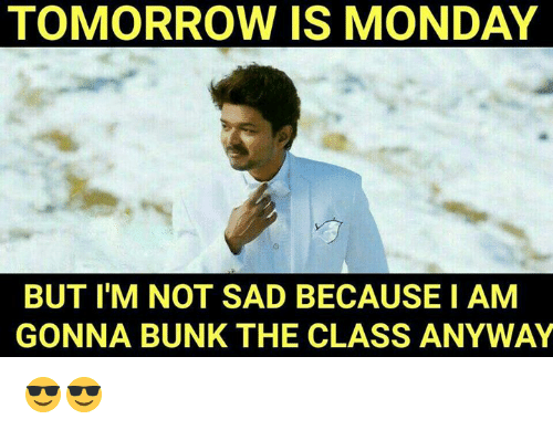 Tomorrow Is Monday: TOMORROW IS MONDAY  BUT I'M NOT SAD BECAUSE I AM  GONNA BUNK THE CLASS ANYWAY 😎😎