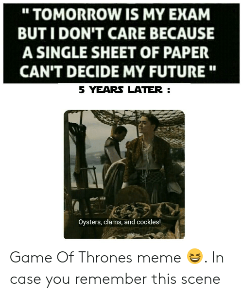 """Thrones Meme: """" TOMORROW IS MY EXAM  BUT I DON'T CARE BECAUSE  A SINGLE SHEET OF PAPER  CAN'T DECIDE MY FUTURE""""  5 YEARS LATER  Oysters, clams, and cockles! Game Of Thrones meme 😆. In case you remember this scene"""