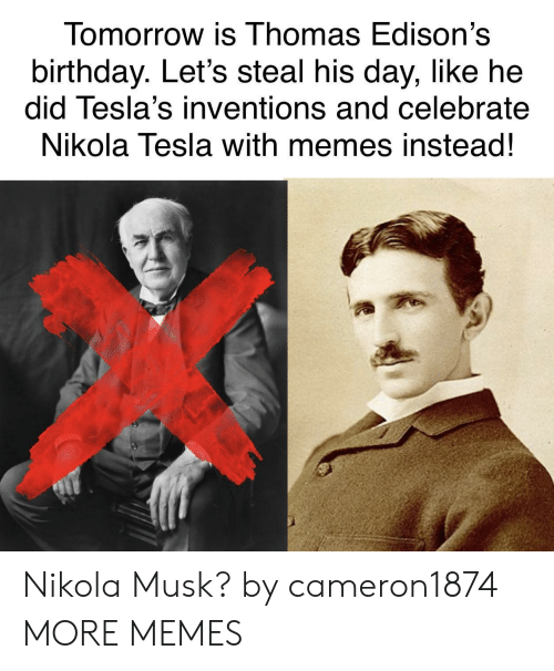 inventions: Tomorrow is Thomas Edison's  birthday. Let's steal his day, like he  did Tesla's inventions and celebrate  Nikola Tesla with memes instead!  涔 Nikola Musk? by cameron1874 MORE MEMES
