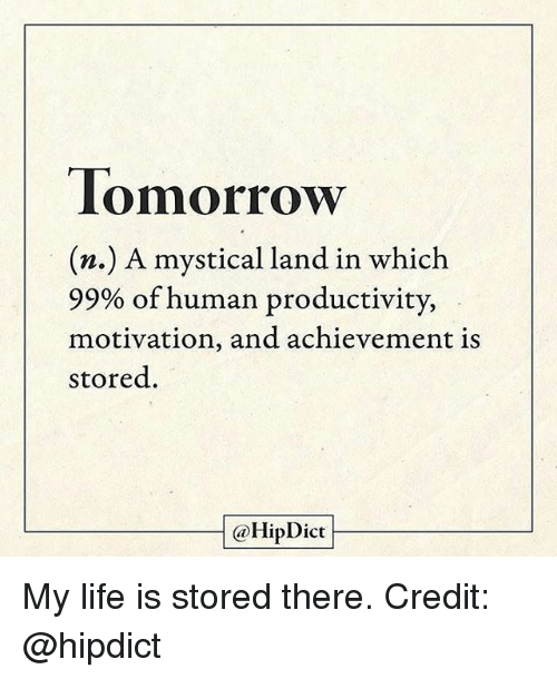 Credit: Tomorrow  (n.) A mystical land in which  99% of human productivity,  motivation, and achievement is  stored.  @Hip Dict My life is stored there. Credit: @hipdict