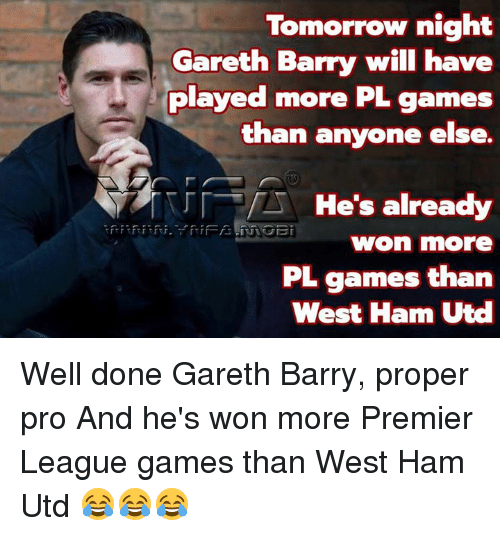 premier-league-games: Tomorrow night  Gareth Barry will have  played more PL games  than anyone else.  「T r「.  He's already  won more  PL games than  West Ham Utd Well done Gareth Barry, proper pro  And he's won more Premier League games than West Ham Utd 😂😂😂