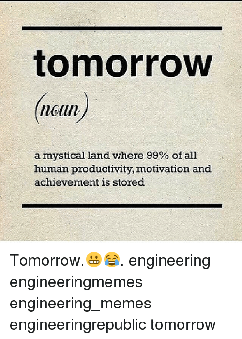 Meme, Memes, and Tomorrow: tomorrow  (noun)  a mystical land where 99% of all  human productivity, motivation and  achievement is stored. Tomorrow.😬😂. engineering engineeringmemes engineering_memes engineeringrepublic tomorrow