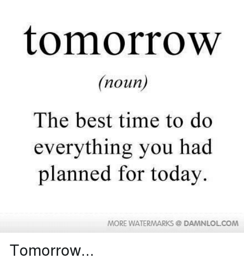 Best, Time, and Today: tomorrow  noun  The best time to do  everything you had  planned for today.  MORE WATERMARKS  DAMNLOLCOM Tomorrow...