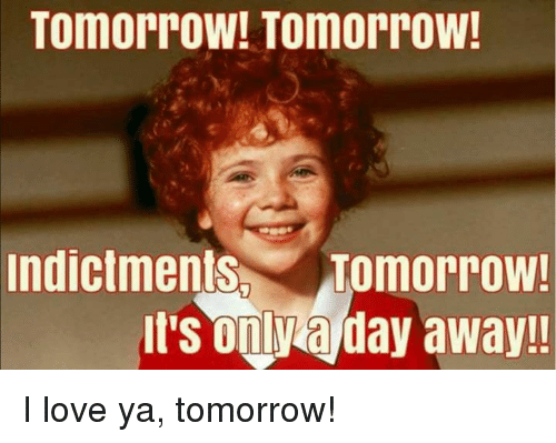 Love, Memes, and Tomorrow: TomorroW! Tomorrow  indictments Tomorrow!  It's onl a day away!! I love ya, tomorrow!