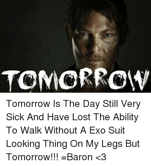 Memes, Lost, and Leggings: TOMORROW Tomorrow Is The Day Still Very Sick And Have Lost The Ability To Walk Without A Exo Suit Looking Thing On My Legs But Tomorrow!!! =Baron <3