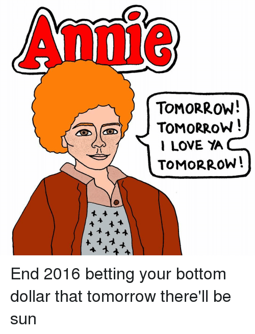 Memes, 🤖, and Bet: TOMORROW!  TOMORROW!  LOVE  TOMORROW! End 2016 betting your bottom dollar that tomorrow there'll be sun