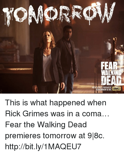 Fear The Walking Dead: TOMORROW  WA  SERIES PREMIERE  TOMORROW aMC This is what happened when Rick Grimes was in a coma… Fear the Walking Dead premieres tomorrow at 9|8c. http://bit.ly/1MAQEU7