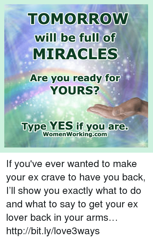 Ex's, Memes, and Work: TOMORROW  will be full of  MIRACLES  Are you ready for  YOURS?  Type YES if you are.  Women working-com If you've ever wanted to make your ex crave to have you back, I'll show you exactly what to do and what to say to get your ex lover back in your arms… http://bit.ly/love3ways