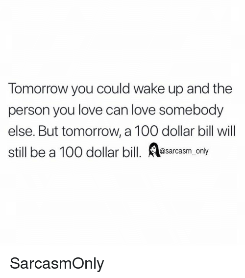 Dollar Bill: Tomorrow you could wake up and the  person you love can love somebody  else. But tomorrow, a 100 dollar bill will  still be a 100 dollar bill. sarcasm only SarcasmOnly