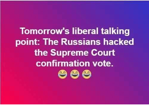 Memes, Supreme, and Supreme Court: Tomorrow's liberal talking  point: The Russians hacked  the Supreme Court  confirmation vote.