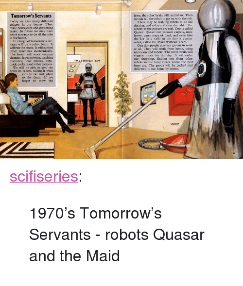 """Housework: Tomorrow's Servants  lawn, the robot brain will remind us. Thern  we can tell the robot to get on with the job.  Today we have many different  gadgets in our homes. They  make housework and gardening  easier. In future we may have  robot servants to do all the jobs  There may be walking robots to do the  dusting, and to lay and clear the table. The  robots in the picture are real. One is called  Quasar. Quasar can vacuum carpets, mow  lawns, carry trays of food, and even take  the dog for a walk! At the door is another  robot, called the Maid Without Tears.  in the home.  In charge of tomorrow's ser-  vants will be a robot brain. It  will run the house. It will control  One day people may not go out to work  at all. They will work from home, using  television and robots. The robot brain will  suggest meals for the day. It will order  our shopping, finding out from other  robots in the local stores where the best  buys are. The goods will be packed and  delivered to our home by robots.  other machines electronically  The brain will work vacuum  cleaners, lawn mowers, washing  machines, food mixers, auto-  matic cookers and other gadgets  We will be able to give the  brain its orders, telling it what  jobs to do and when  to do them. If we  forget to mow the  Maid Without Tears""""  Quasar  21 <p><a href=""""http://scifiseries.tumblr.com/post/155070842639/1970s-tomorrows-servants-robots-quasar-and-the"""" class=""""tumblr_blog"""">scifiseries</a>:</p>  <blockquote><p>1970's Tomorrow's Servants - robots Quasar and the Maid</p></blockquote>"""