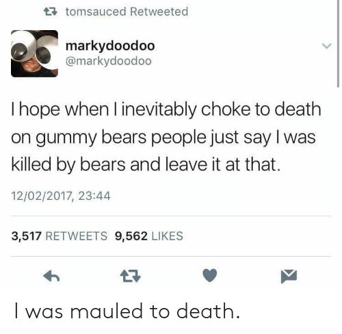 inevitably: tomsauced Retweeted  markydoodoo  @markydoodoo  I hope when l inevitably choke to death  on gummy bears people just say I was  killed by bears and leave it at that.  12/02/2017, 23:44  3,517 RETWEETS 9,562 LIKES I was mauled to death.