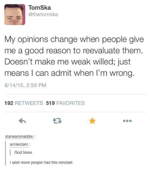 ska: TomSka  @thetom ska  My opinions change when people give  me a good reason to reevaluate them  Doesn't make me weak willed; just  means I can admit when I'm wrong.  8/14/15, 2:59 PM  192  RETWEETS 519  FAVORITES  starwarsmaddie  annieclam  God bless  I wish more people had this mindset