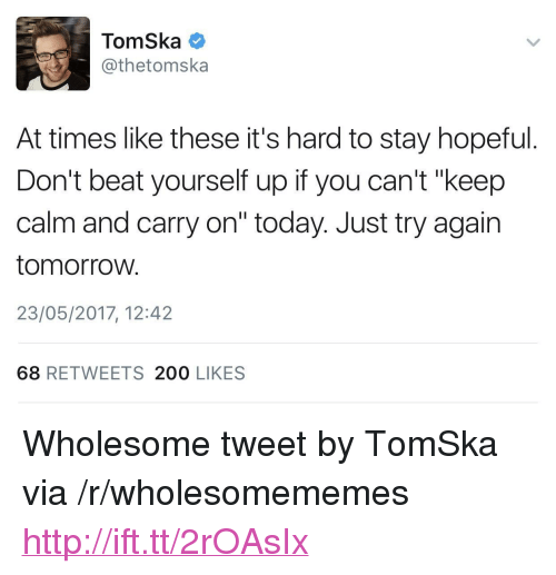 "200 likes: TomSka  @thetomska  At times like these it's hard to stay hopeful.  Don't beat yourself up if you can't ""keep  calm and carry on"" today. Just try again  tomorroW.  23/05/2017, 12:42  68 RETWEETS 200 LIKES <p>Wholesome tweet by TomSka via /r/wholesomememes <a href=""http://ift.tt/2rOAsIx"">http://ift.tt/2rOAsIx</a></p>"