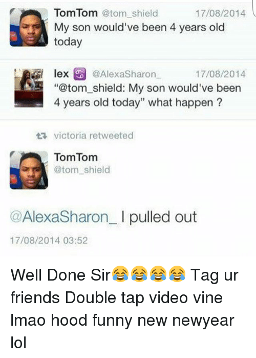 "Friends, Funny, and Lmao: TomTom atom shield  17/08/2014  My son would've been 4 years old  today  lex  @AlexaSharon  17/08/2014  ""@tom shield: My son would've been  4 years old today"" what happen  ta victoria retweeted  TomTom  atom shield  Alexa Sharon  I pulled out  17/08/2014 03:52 Well Done Sir😂😂😂😂 Tag ur friends Double tap video vine lmao hood funny new newyear lol"