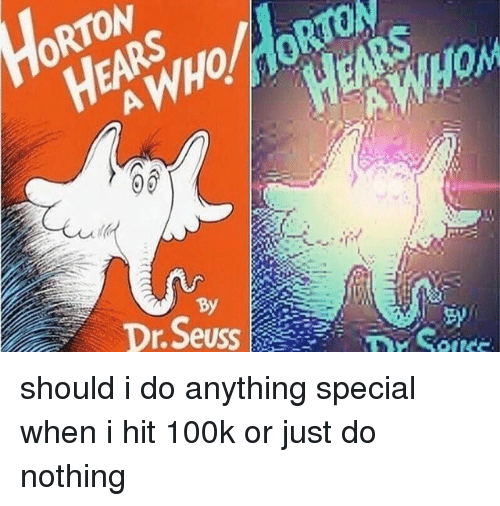 Dr. Seuss, Trendy, and Tons: TON  -  BY  Dr.Seuss||ソー ーーーーーーDr once  1 should i do anything special when i hit 100k or just do nothing